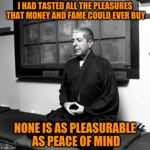 Leonard Cohen | I HAD TASTED ALL THE PLEASURES THAT MONEY AND FAME COULD EVER BUY NONE IS AS PLEASURABLE AS PEACE OF MIND | image tagged in leonard cohen,quotes,acim,peace of mind,god | made w/ Imgflip meme maker