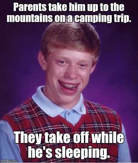Bad Luck Brian Meme | Parents take him up to the mountains on a camping trip. They take off while he's sleeping. | image tagged in memes,bad luck brian | made w/ Imgflip meme maker