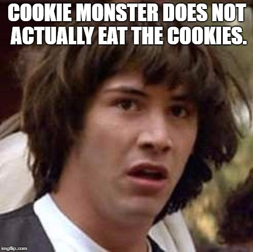 Conspiracy Keanu Meme | COOKIE MONSTER DOES NOT ACTUALLY EAT THE COOKIES. | image tagged in memes,conspiracy keanu | made w/ Imgflip meme maker