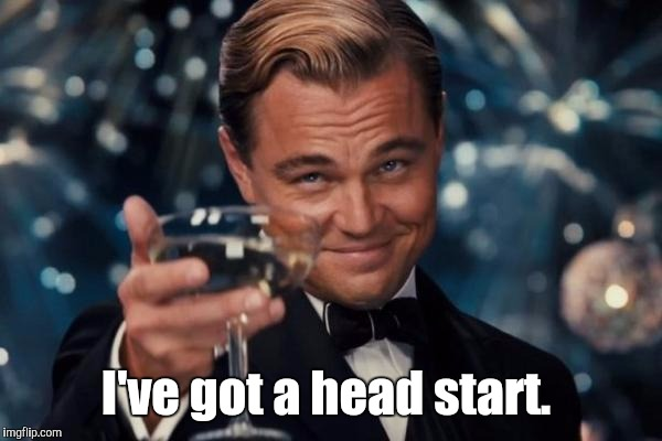 Leonardo Dicaprio Cheers Meme | I've got a head start. | image tagged in memes,leonardo dicaprio cheers | made w/ Imgflip meme maker