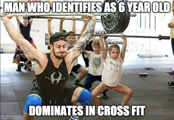 I identify as Socrate so that means I'm a top 10 imfliper.  | MAN WHO IDENTIFIES AS 6 YEAR OLD DOMINATES IN CROSS FIT | image tagged in transgender,transage,iwanttobebacon,iwanttobebaconcom,donald trump,liberal logic | made w/ Imgflip meme maker
