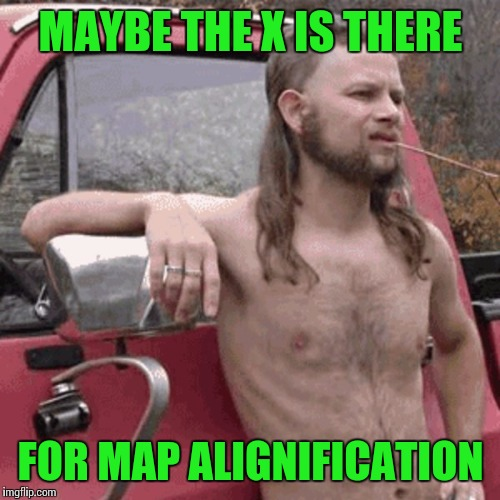 MAYBE THE X IS THERE FOR MAP ALIGNIFICATION | made w/ Imgflip meme maker