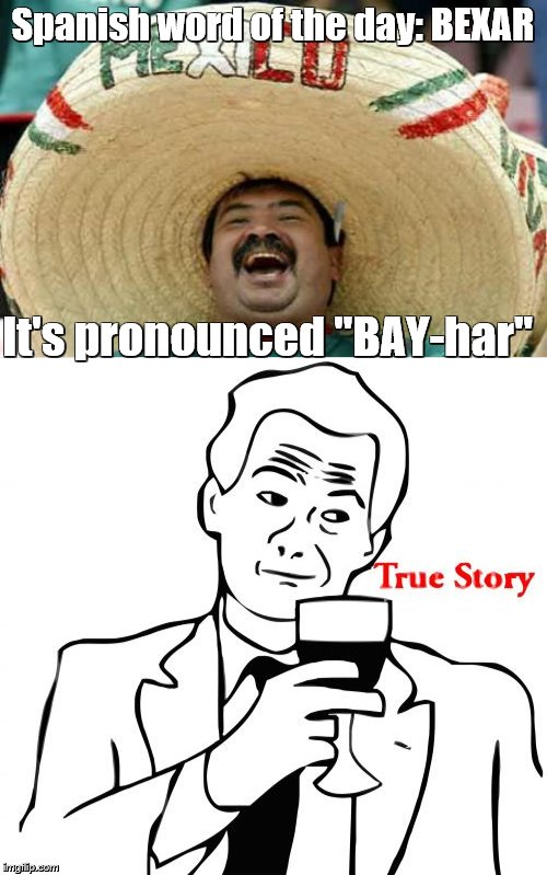 "Spanish word of the day: BEXAR It's pronounced ""BAY-har"" 