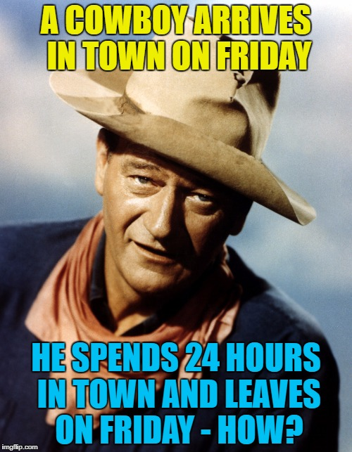 Riddle Weekend - a Craziness_all_the_way and socrates extravaganza :) | A COWBOY ARRIVES IN TOWN ON FRIDAY HE SPENDS 24 HOURS IN TOWN AND LEAVES ON FRIDAY - HOW? | image tagged in john wayne,memes,riddle weekend,riddles and brainteasers | made w/ Imgflip meme maker