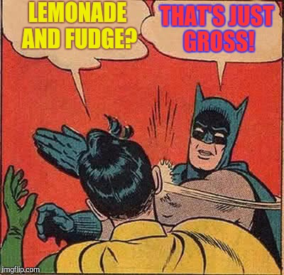 Batman Slapping Robin Meme | LEMONADE AND FUDGE? THAT'S JUST GROSS! | image tagged in memes,batman slapping robin | made w/ Imgflip meme maker