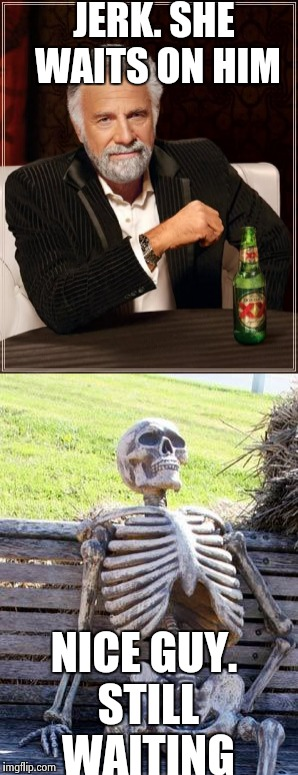 Sad but true. | JERK. SHE WAITS ON HIM NICE GUY. STILL WAITING | image tagged in waiting skeleton,the most interesting man in the world,sexy,men,funny because it's true,funny | made w/ Imgflip meme maker