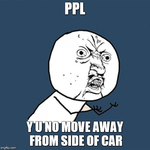 Y U No Meme | PPL Y U NO MOVE AWAY FROM SIDE OF CAR | image tagged in memes,y u no | made w/ Imgflip meme maker