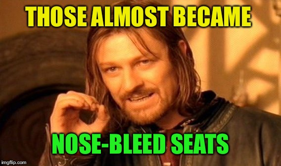 One Does Not Simply Meme | THOSE ALMOST BECAME NOSE-BLEED SEATS | image tagged in memes,one does not simply | made w/ Imgflip meme maker