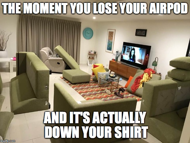 THE MOMENT YOU LOSE YOUR AIRPOD AND IT'S ACTUALLY DOWN YOUR SHIRT | image tagged in upturned lounge | made w/ Imgflip meme maker