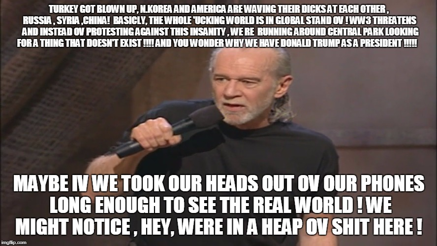 George Carlin politicians suck | TURKEY GOT BLOWN UP, N.KOREA AND AMERICA ARE WAVING THEIR DICKS AT EACH OTHER , RUSSIA , SYRIA ,CHINA!  BASICLY, THE WHOLE 'UCKING WORLD IS  | image tagged in george carlin politicians suck | made w/ Imgflip meme maker