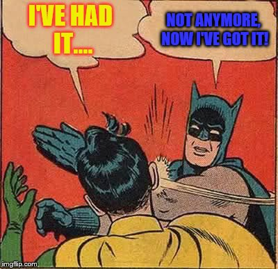 Batman Slapping Robin Meme | I'VE HAD IT.... NOT ANYMORE, NOW I'VE GOT IT! | image tagged in memes,batman slapping robin | made w/ Imgflip meme maker