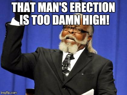 Too Damn High Meme | THAT MAN'S ERECTION IS TOO DAMN HIGH! | image tagged in memes,too damn high | made w/ Imgflip meme maker