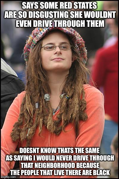College Liberal Meme | SAYS SOME RED STATES ARE SO DISGUSTING SHE WOULDNT EVEN DRIVE THROUGH THEM DOESNT KNOW THATS THE SAME AS SAYING I WOULD NEVER DRIVE THROUGH  | image tagged in memes,college liberal | made w/ Imgflip meme maker