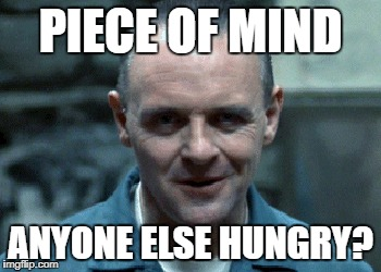 hannibal | PIECE OF MIND ANYONE ELSE HUNGRY? | image tagged in hannibal | made w/ Imgflip meme maker