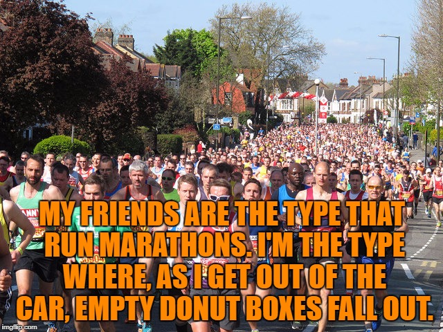 MY FRIENDS ARE THE TYPE THAT RUN MARATHONS. I'M THE TYPE WHERE, AS I GET OUT OF THE CAR, EMPTY DONUT BOXES FALL OUT. | image tagged in marathon,donuts,funny,funny memes,humor | made w/ Imgflip meme maker