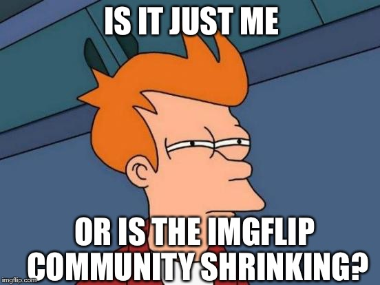 It seems that there aren't quite as many active Imgflippers as there used to be...or am I losing my marbles? | IS IT JUST ME OR IS THE IMGFLIP COMMUNITY SHRINKING? | image tagged in memes,futurama fry,imgflip,imgflip community,is it though | made w/ Imgflip meme maker