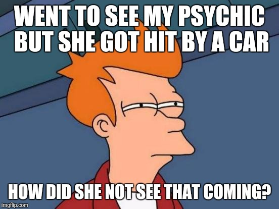 Futurama Fry Meme | WENT TO SEE MY PSYCHIC BUT SHE GOT HIT BY A CAR HOW DID SHE NOT SEE THAT COMING? | image tagged in memes,futurama fry | made w/ Imgflip meme maker