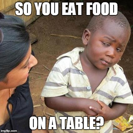Third World Skeptical Kid Meme | SO YOU EAT FOOD ON A TABLE? | image tagged in memes,third world skeptical kid | made w/ Imgflip meme maker