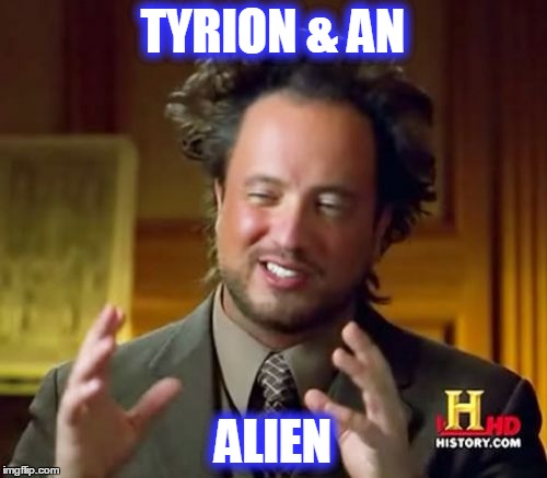 Ancient Aliens Meme | TYRION & AN ALIEN | image tagged in memes,ancient aliens | made w/ Imgflip meme maker