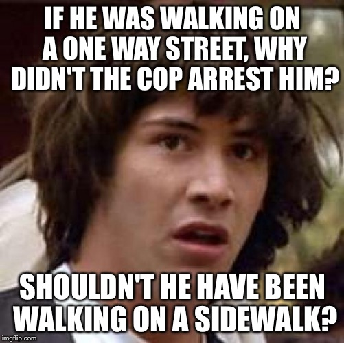 Conspiracy Keanu Meme | IF HE WAS WALKING ON A ONE WAY STREET, WHY DIDN'T THE COP ARREST HIM? SHOULDN'T HE HAVE BEEN WALKING ON A SIDEWALK? | image tagged in memes,conspiracy keanu | made w/ Imgflip meme maker