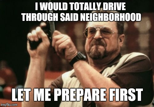 Am I The Only One Around Here Meme | I WOULD TOTALLY DRIVE THROUGH SAID NEIGHBORHOOD LET ME PREPARE FIRST | image tagged in memes,am i the only one around here | made w/ Imgflip meme maker