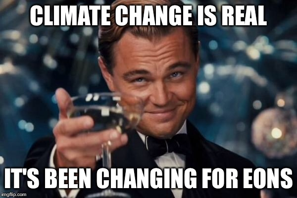 Leonardo Dicaprio Cheers Meme | CLIMATE CHANGE IS REAL IT'S BEEN CHANGING FOR EONS | image tagged in memes,leonardo dicaprio cheers | made w/ Imgflip meme maker