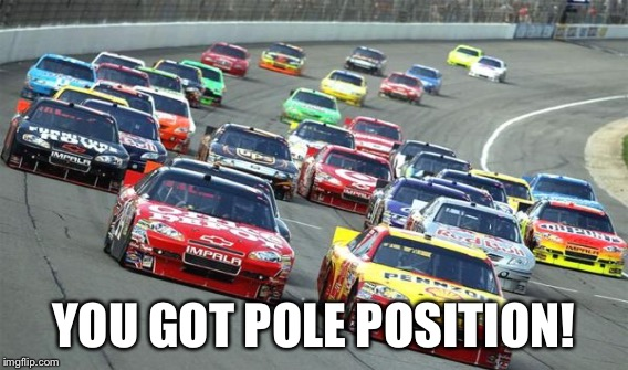 YOU GOT POLE POSITION! | made w/ Imgflip meme maker