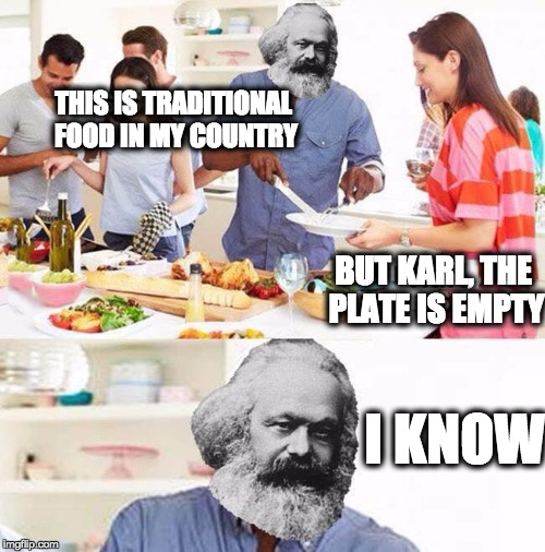 This was traditional food for my grandparents back in the 30s | THIS IS TRADITIONAL FOOD IN MY COUNTRY BUT KARL, THE PLATE IS EMPTY I KNOW | image tagged in karl marx,bad luck brian,communism,bernie sanders,anti joke chicken,one does not simply | made w/ Imgflip meme maker
