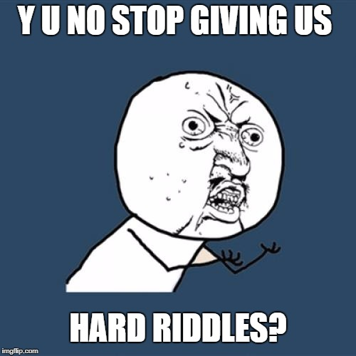 Y U No Meme | Y U NO STOP GIVING US HARD RIDDLES? | image tagged in memes,y u no | made w/ Imgflip meme maker