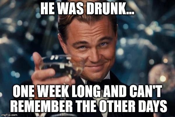 Leonardo Dicaprio Cheers Meme | HE WAS DRUNK... ONE WEEK LONG AND CAN'T REMEMBER THE OTHER DAYS | image tagged in memes,leonardo dicaprio cheers | made w/ Imgflip meme maker
