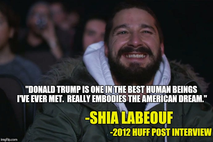 """DONALD TRUMP IS ONE IN THE BEST HUMAN BEINGS I'VE EVER MET.  REALLY EMBODIES THE AMERICAN DREAM."" -SHIA LABEOUF -2012 HUFF POST INTERVIEW 