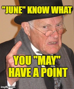 "Back In My Day Meme | ""JUNE"" KNOW WHAT YOU ""MAY"" HAVE A POINT 