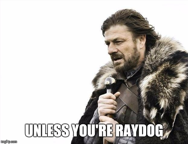 Brace Yourselves X is Coming Meme | UNLESS YOU'RE RAYDOG | image tagged in memes,brace yourselves x is coming | made w/ Imgflip meme maker