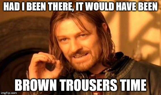 One Does Not Simply Meme | HAD I BEEN THERE, IT WOULD HAVE BEEN BROWN TROUSERS TIME | image tagged in memes,one does not simply | made w/ Imgflip meme maker