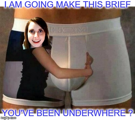 Hold you tighty whitey   | I AM GOING MAKE THIS BRIEF YOU'VE BEEN UNDERWHERE ? | image tagged in overly attached girlfriend,underwear,memes,funny,it's mine | made w/ Imgflip meme maker
