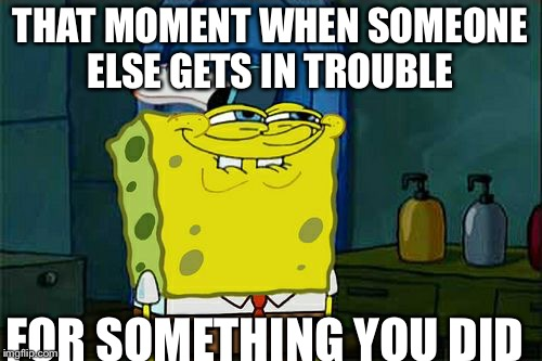 Oh yeah! | THAT MOMENT WHEN SOMEONE ELSE GETS IN TROUBLE FOR SOMETHING YOU DID | image tagged in memes | made w/ Imgflip meme maker