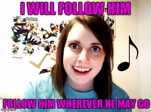 This song is awfully familiar | I WILL FOLLOW HIM FOLLOW HIM WHEREVER HE MAY GO | image tagged in memes,overly attached girlfriend,song,song lyrics | made w/ Imgflip meme maker