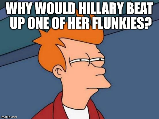 Futurama Fry Meme | WHY WOULD HILLARY BEAT UP ONE OF HER FLUNKIES? | image tagged in memes,futurama fry | made w/ Imgflip meme maker