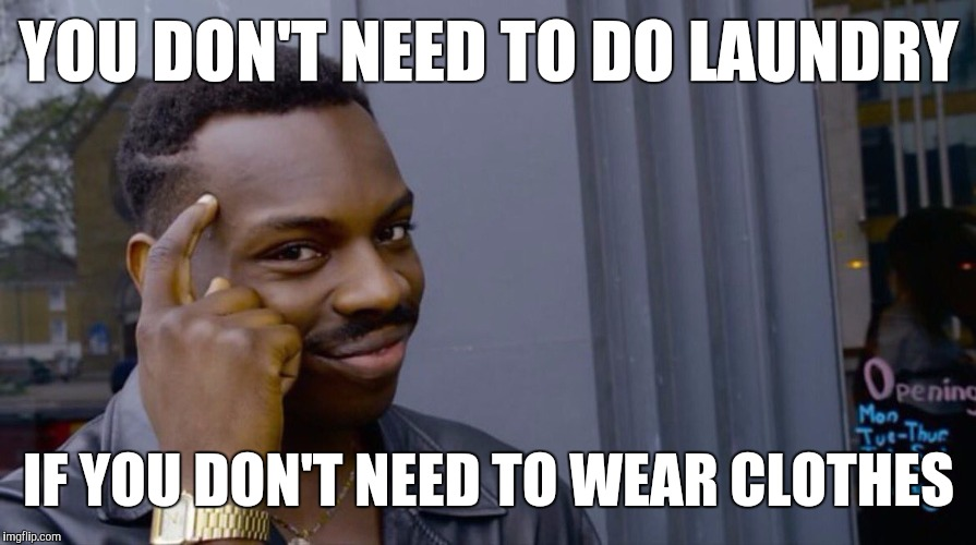 YOU DON'T NEED TO DO LAUNDRY IF YOU DON'T NEED TO WEAR CLOTHES | image tagged in memes,eddie murphy | made w/ Imgflip meme maker