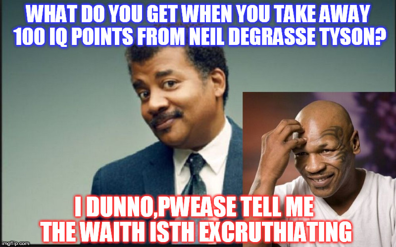 WHAT DO YOU GET WHEN YOU TAKE AWAY 100 IQ POINTS FROM NEIL DEGRASSE TYSON? I DUNNO,PWEASE TELL ME THE WAITH ISTH EXCRUTHIATING | image tagged in tyson | made w/ Imgflip meme maker