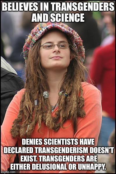 College liberal  | BELIEVES IN TRANSGENDERS AND SCIENCE DENIES SCIENTISTS HAVE DECLARED TRANSGENDERISM DOESN'T EXIST. TRANSGENDERS ARE EITHER DELUSIONAL OR UNH | image tagged in college liberal | made w/ Imgflip meme maker