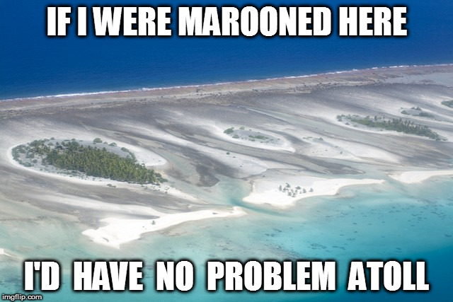 Marooned on a Desert Island | IF I WERE MAROONED HERE I'D  HAVE  NO  PROBLEM  ATOLL | image tagged in marooned,desert island,puns,bad puns | made w/ Imgflip meme maker