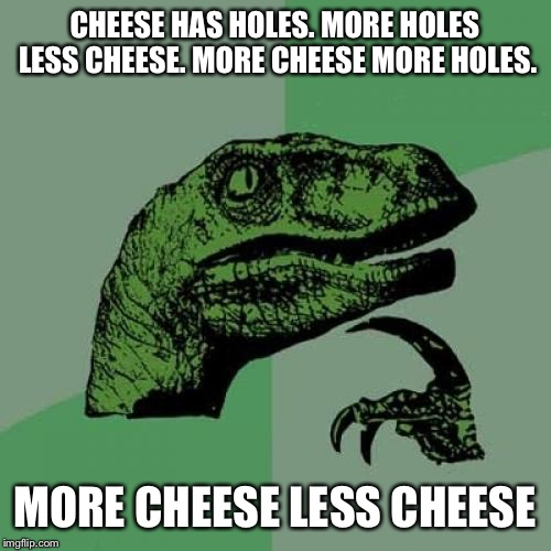 Philosoraptor | CHEESE HAS HOLES. MORE HOLES LESS CHEESE. MORE CHEESE MORE HOLES. MORE CHEESE LESS CHEESE | image tagged in memes,philosoraptor | made w/ Imgflip meme maker