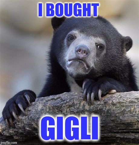 Confession Bear Meme | I BOUGHT GIGLI | image tagged in memes,confession bear | made w/ Imgflip meme maker