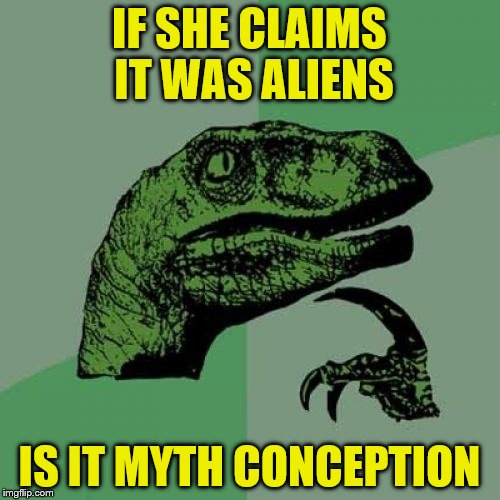 Philosoraptor Meme | IF SHE CLAIMS IT WAS ALIENS IS IT MYTH CONCEPTION | image tagged in memes,philosoraptor | made w/ Imgflip meme maker