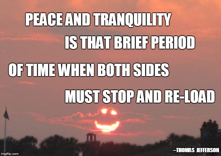 World History 101 | PEACE AND TRANQUILITY MUST STOP AND RE-LOAD IS THAT BRIEF PERIOD OF TIME WHEN BOTH SIDES --THOMAS  JEFFERSON | image tagged in first world problems | made w/ Imgflip meme maker