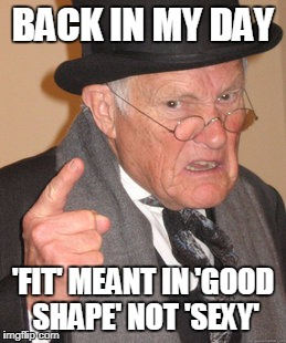 'Fit'...Why? | BACK IN MY DAY 'FIT' MEANT IN 'GOOD SHAPE' NOT 'SEXY' | image tagged in memes,back in my day | made w/ Imgflip meme maker