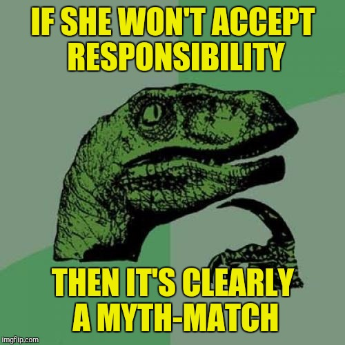 Philosoraptor Meme | IF SHE WON'T ACCEPT RESPONSIBILITY THEN IT'S CLEARLY A MYTH-MATCH | image tagged in memes,philosoraptor | made w/ Imgflip meme maker
