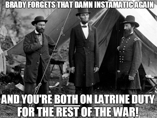 AMERICAN HISTORY 101 | BRADY FORGETS THAT DAMN INSTAMATIC AGAIN FOR THE REST OF THE WAR! AND YOU'RE BOTH ON LATRINE DUTY EEEEEEEEEEEEEEEEEEEEEEEEEEEEEEEEEEEEEEEEEE | image tagged in funny | made w/ Imgflip meme maker