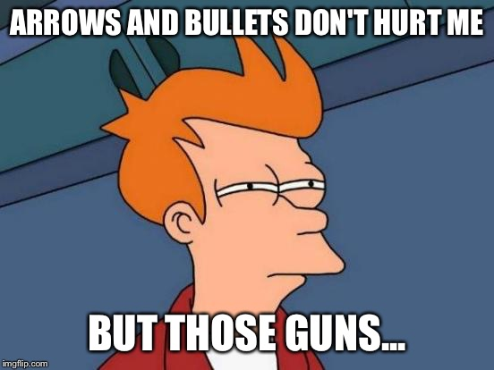 Futurama Fry Meme | ARROWS AND BULLETS DON'T HURT ME BUT THOSE GUNS... | image tagged in memes,futurama fry | made w/ Imgflip meme maker